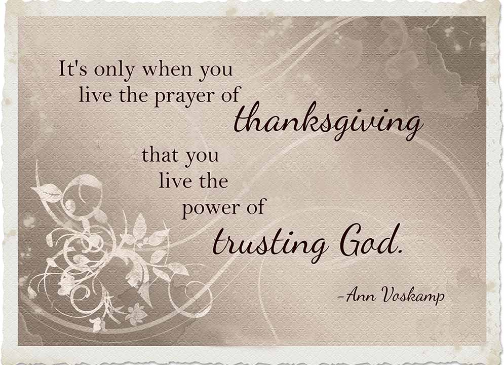 It is only when you live the prayer of thanksgiving that you live the power of trusting God