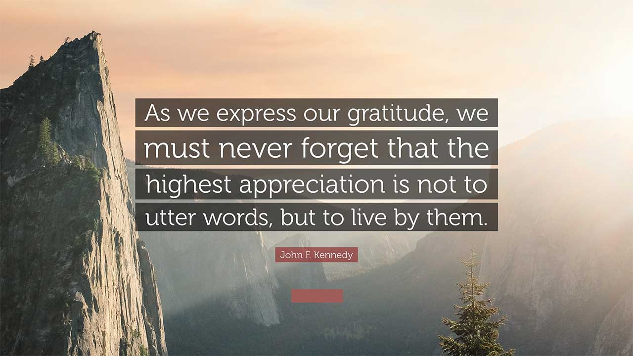 As we express our gratitude, we must never forget that the highest appreciation is not to utter words, but to live by them