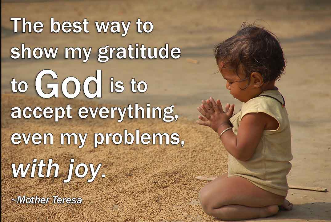 Thanksgiving Message to God The best way to show my gratitude to God is to accept everything, even my problems, with joy