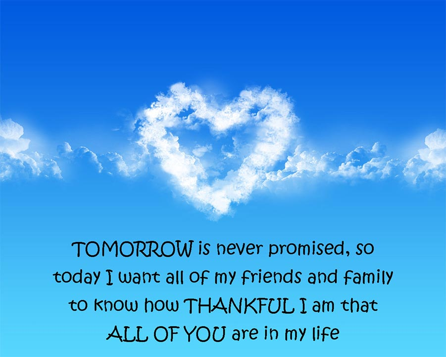 Thanksgiving Quote for Friends Tomorrow is never promised, so today I want all my friends and family to know how thankful I am that all of you are in my life